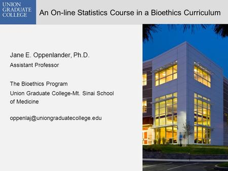 An On-line Statistics Course in a Bioethics Curriculum Jane E. Oppenlander, Ph.D. Assistant Professor The Bioethics Program Union Graduate College-Mt.