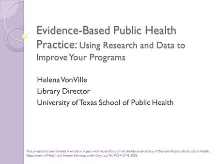 Evidence-Based Public Health Practice: Using Research and Data to Improve Your Programs Helena VonVille Library Director University of Texas School of.