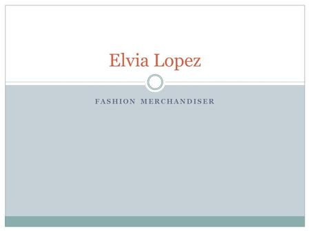 FASHION MERCHANDISER Elvia Lopez. Profile Responsible Independent Self- Motivate Works well in teams.
