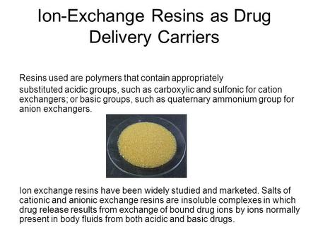 Ion-Exchange Resins as Drug Delivery Carriers Resins used are polymers that contain appropriately substituted acidic groups, such as carboxylic and sulfonic.