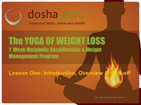 The Yoga of Weight Loss: Lesson 1 The YOGA OF WEIGHT LOSS 7 Week Metabolic Recalibration & Weight Management Program Lesson One: Introduction, Overview.