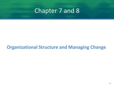 Chapter 7 and 8 Organizational Structure and Managing Change.