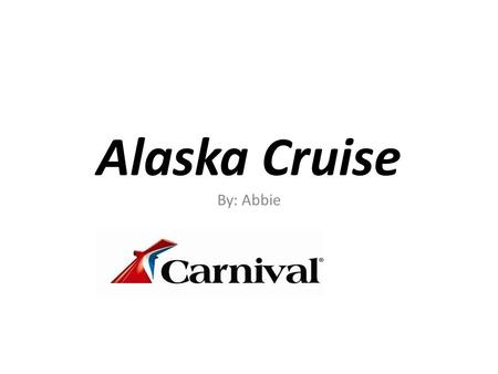Alaska Cruise By: Abbie. Cost Alaska- 7 days Cost-$489.00.