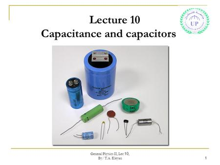 General Physics II, Lec 10, By/ T.A. Eleyan 1 Lecture 10 Capacitance and capacitors.