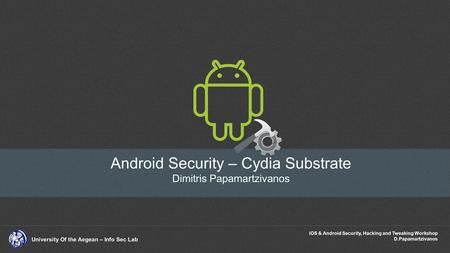 IOS & Android Security, Hacking and Tweaking Workshop D.Papamartzivanos University Of the Aegean – Info Sec Lab Android Security – Cydia Substrate Dimitris.