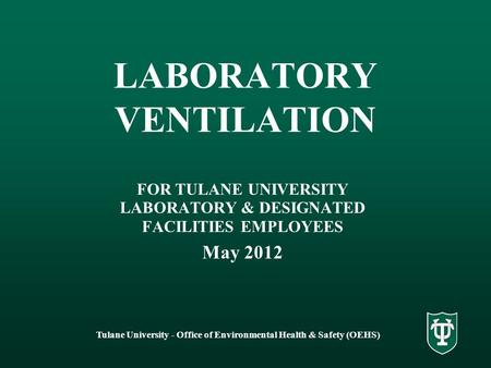 Tulane University - Office of Environmental Health & Safety (OEHS) LABORATORY VENTILATION FOR TULANE UNIVERSITY LABORATORY & DESIGNATED FACILITIES EMPLOYEES.