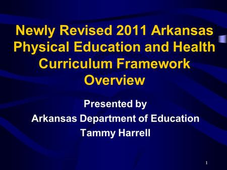 Newly Revised 2011 Arkansas Physical Education and Health Curriculum Framework Overview Presented by Arkansas Department of Education Tammy Harrell 1.
