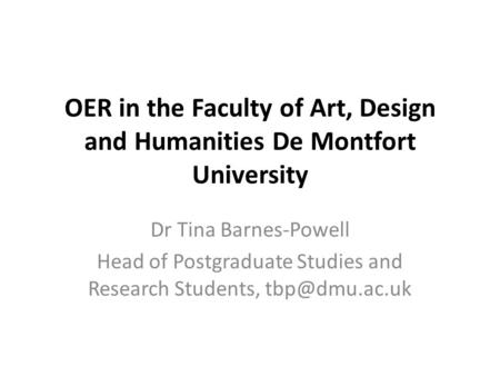 OER in the Faculty of Art, Design and Humanities De Montfort University Dr Tina Barnes-Powell Head of Postgraduate Studies and Research Students,