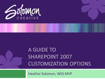 A GUIDE TO SHAREPOINT 2007 CUSTOMIZATION OPTIONS Heather Solomon, WSS MVP.