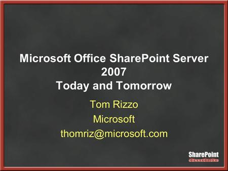 Microsoft Office SharePoint Server 2007 Today and Tomorrow Tom Rizzo Microsoft