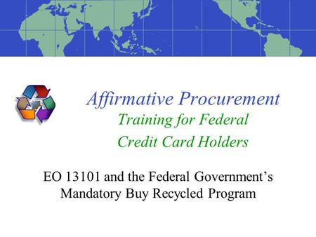 Affirmative Procurement Training for Federal Credit Card Holders EO 13101 and the Federal Government's Mandatory Buy Recycled Program.