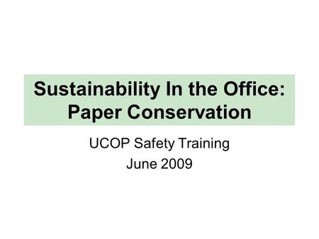 Sustainability In the Office: Paper Conservation UCOP Safety Training June 2009.