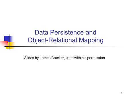 Data Persistence and Object-Relational Mapping Slides by James Brucker, used with his permission 1.