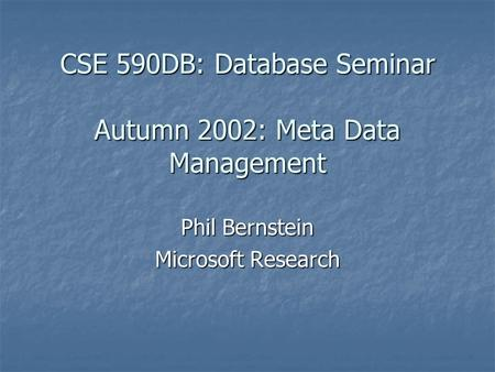 CSE 590DB: Database Seminar Autumn 2002: Meta Data Management Phil Bernstein Microsoft Research.