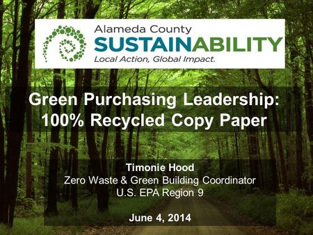 Green Purchasing Leadership: 100% Recycled Copy Paper Timonie Hood Zero Waste & Green Building Coordinator U.S. EPA Region 9 June 4, 2014.