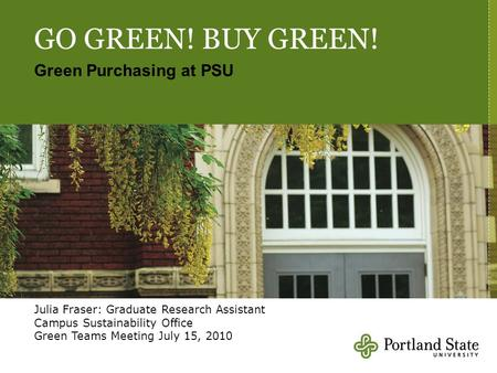 GO GREEN! BUY GREEN! Green Purchasing at PSU Julia Fraser: Graduate Research Assistant Campus Sustainability Office Green Teams Meeting July 15, 2010.