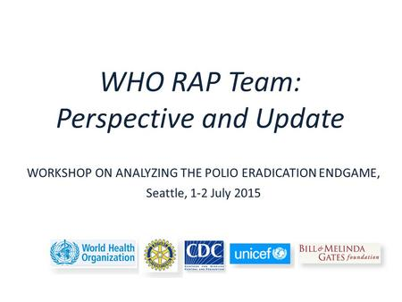 WHO RAP Team: Perspective and Update WORKSHOP ON ANALYZING THE POLIO ERADICATION ENDGAME, Seattle, 1-2 July 2015.
