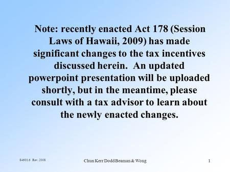 Chun Kerr Dodd Beaman & Wong1 84601.6 Rev. 2008 Note: recently enacted Act 178 (Session Laws of Hawaii, 2009) has made significant changes to the tax incentives.