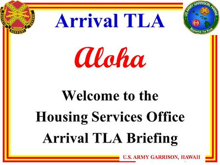U.S. ARMY GARRISON, HAWAII Arrival TLA Aloha Welcome to the Housing Services Office Arrival TLA Briefing.