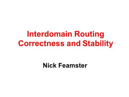 Nick Feamster Interdomain Routing Correctness and Stability.