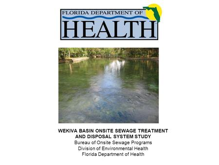 WEKIVA BASIN ONSITE SEWAGE TREATMENT AND DISPOSAL SYSTEM STUDY Bureau of Onsite Sewage Programs Division of Environmental Health Florida Department of.