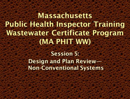 Massachusetts Public Health Inspector Training Wastewater Certificate Program (MA PHIT WW) Session 5: Design and Plan Review— Non-Conventional Systems.