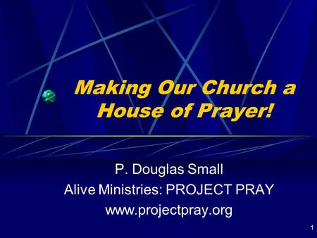 1 Making Our Church a House of Prayer! P. Douglas Small Alive Ministries: PROJECT PRAY www.projectpray.org.