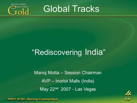 """Rediscovering <strong>India</strong> "" Global Tracks Manoj Motta – Session Chairman AVP – Inorbit Malls (<strong>India</strong>) May 22 nd 2007 - Las Vegas."