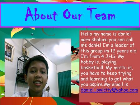 About Our Team Hello,my name is daniel agra shabiru.you can call me daniel I'm a leader of this group im 12 years old I'm from 4 JHS. My hobby is, playing.