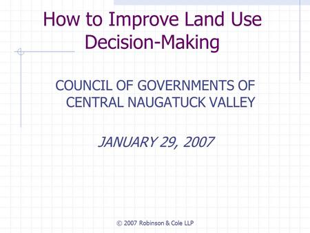 © 2007 Robinson & Cole LLP How to Improve Land Use Decision-Making COUNCIL OF GOVERNMENTS OF CENTRAL NAUGATUCK VALLEY JANUARY 29, 2007.