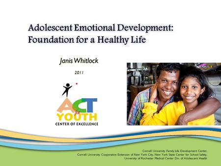 Adolescent Emotional Development: Foundation for a Healthy Life Janis Whitlock 2011 Cornell University Family Life Development Center, Cornell University.