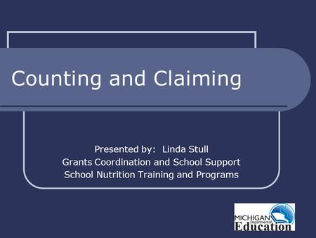 Counting and Claiming Presented by: Linda Stull Grants Coordination and School Support School Nutrition Training and Programs.