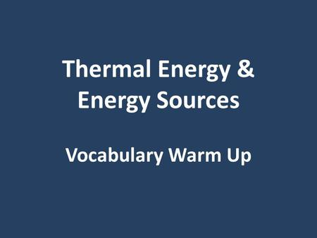 Thermal Energy & Energy Sources Vocabulary Warm Up.