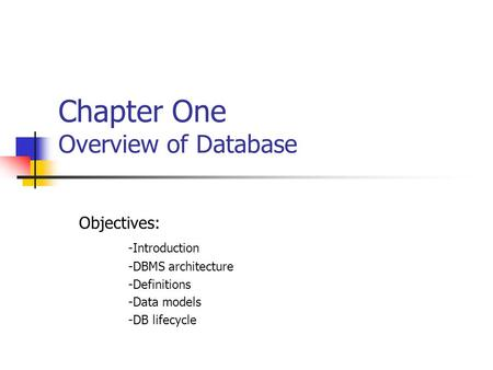 Chapter One Overview of Database Objectives: -Introduction -DBMS architecture -Definitions -Data models -DB lifecycle.