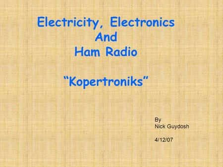"Electricity, Electronics And Ham Radio ""Kopertroniks"" By Nick Guydosh 4/12/07."