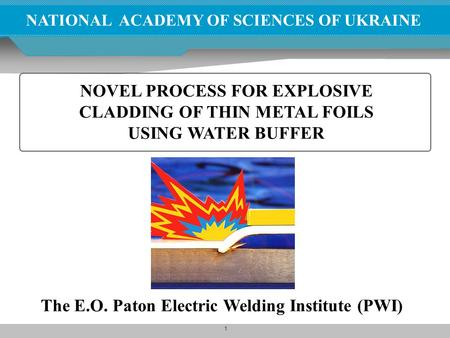 1 NATIONAL ACADEMY OF SCIENCES OF UKRAINE NOVEL PROCESS FOR EXPLOSIVE CLADDING OF THIN METAL FOILS USING WATER BUFFER The E.O. Paton Electric Welding Institute.