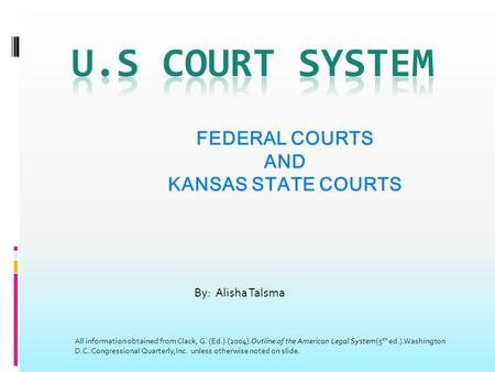 FEDERAL COURTS AND KANSAS STATE COURTS By: Alisha Talsma All information obtained from Clack, G. (Ed.).(2004).Outline of the American Legal System(5 th.