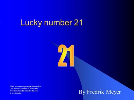 Lucky number 21 By Fredrik Meyer Note: you have to press spacebar or click The mouse to continue to every slide. You do not need to click for this one,