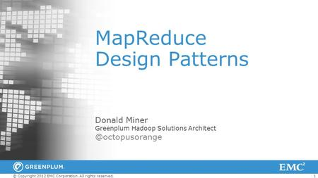 1 © Copyright 2012 EMC Corporation. All rights reserved. MapReduce Design Patterns Donald Miner Greenplum Hadoop Solutions