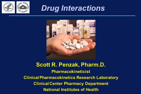 Drug Interactions Scott R. Penzak, Pharm.D. Pharmacokineticist Clinical Pharmacokinetics Research Laboratory Clinical Center Pharmacy Department National.