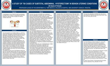 TEMPLATE DESIGN © 2008 www.PosterPresentations.com A STUDY OF 750 CASES OF SUBTOTAL ABDOMINAL HYSTERECTOMY IN BENIGN UTERINE CONDITIONS. DR RAZIA IFTIKHAR.