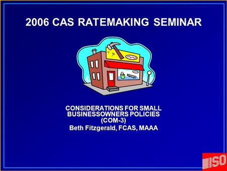 2006 CAS RATEMAKING SEMINAR CONSIDERATIONS FOR SMALL BUSINESSOWNERS POLICIES (COM-3) Beth Fitzgerald, FCAS, MAAA.