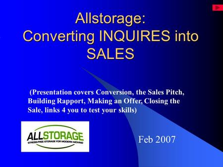 Allstorage: Converting INQUIRES into SALES Feb 2007 (Presentation covers Conversion, the Sales Pitch, Building Rapport, Making an Offer, Closing the Sale,