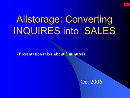 Allstorage: Converting INQUIRES into SALES Oct 2006 (Presentation takes about 3 minutes)