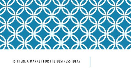 IS THERE A MARKET FOR THE BUSINESS IDEA?. IN THIS TOPIC YOU WILL LEARN ABOUT  Market size, growth and share  Types of market segmentation  Market Niches.