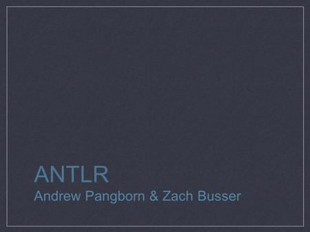 ANTLR Andrew Pangborn & Zach Busser. ANTLR in a Nutshell ANother Tool for Language Recognition generates lexers generates parsers (and parse trees)‏ Java-based,
