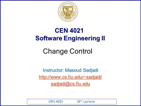 CEN 4021 19 th Lecture CEN 4021 Software Engineering II Instructor: Masoud Sadjadi  Change Control.