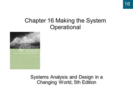 16 Chapter 16 Making the System Operational Systems Analysis and Design in a Changing World, 5th Edition.
