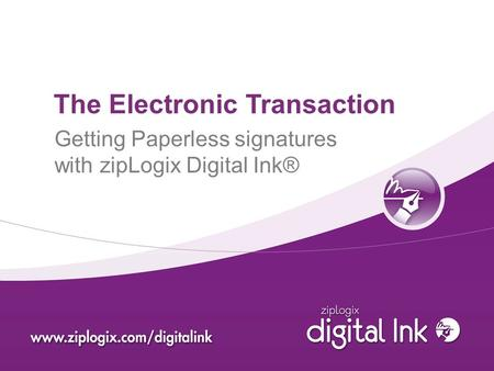 The Electronic Transaction Getting Paperless signatures with zipLogix Digital Ink®