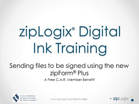 Www.car.org/tools/zipform/esign zipLogix ® Digital Ink Training Sending files to be signed using the new zipForm ® Plus A Free C.A.R. Member Benefit.